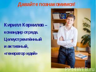 Давайте познакомимся! Кирилл Корнилов – командир отряда. Целеустремлённый и акти
