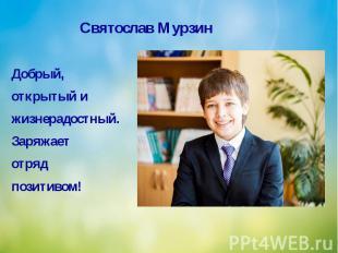 Святослав Мурзин Добрый, открытый и жизнерадостный. Заряжает отряд позитивом!