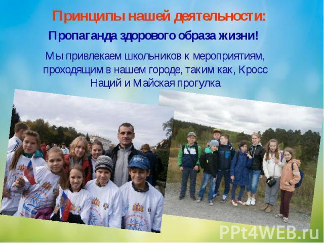 Принципы нашей деятельности: Пропаганда здорового образа жизни! Мы привлекаем школьников к мероприятиям, проходящим в нашем городе, таким как, Кросс Наций и Майская прогулка