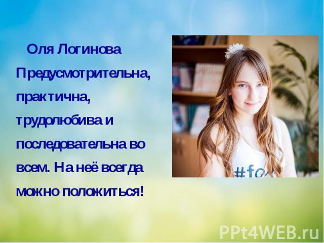 Оля Логинова Предусмотрительна, практична, трудолюбива и последовательна во всем. На неё всегда можно положиться!