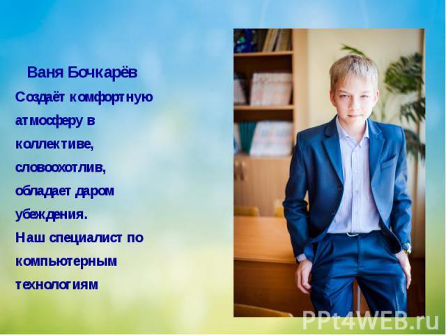 Ваня Бочкарёв Создаёт комфортную атмосферу в коллективе, словоохотлив, обладает даром убеждения. Наш специалист по компьютерным технологиям