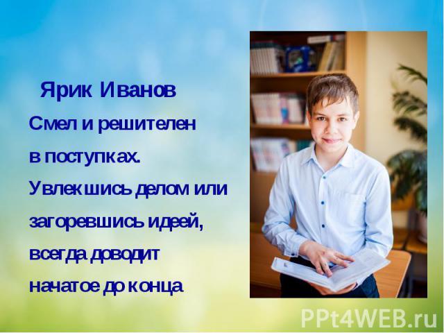Ярик Иванов Смел и решителен в поступках. Увлекшись делом или загоревшись идеей, всегда доводит начатое до конца