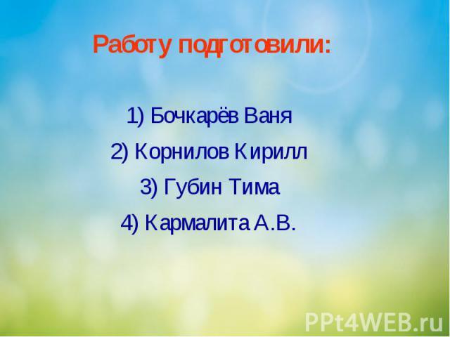 Работу подготовили: 1) Бочкарёв Ваня 2) Корнилов Кирилл 3) Губин Тима 4) Кармалита А.В.