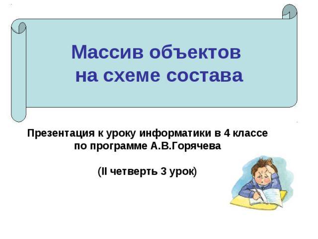 Массив объектов на схеме составаПрезентация к уроку информатики в 4 классепо программе А.В.Горячева(II четверть 3 урок)