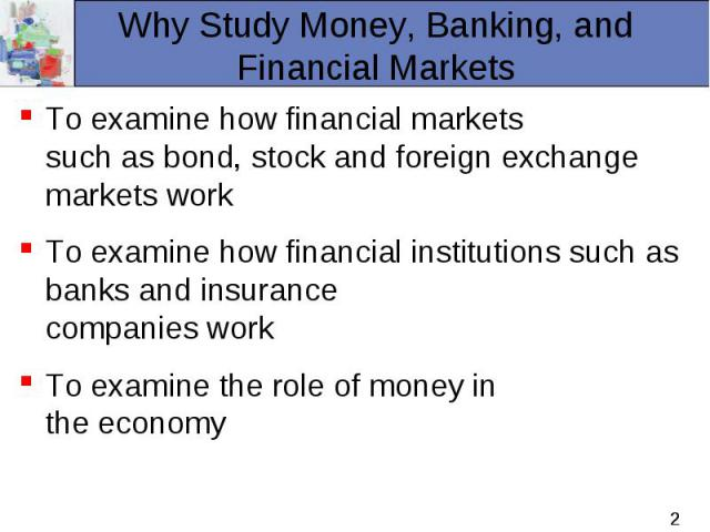 To examine how financial markets such as bond, stock and foreign exchange markets work To examine how financial markets such as bond, stock and foreign exchange markets work To examine how financial institutions such as banks and insurance companies…