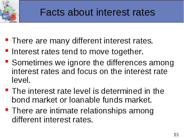There are many different interest rates. Interest rates tend to move together. Sometimes we ignore the differences among interest rates and focus on the interest rate level. The interest rate level is determined in the bond market or loanable funds …