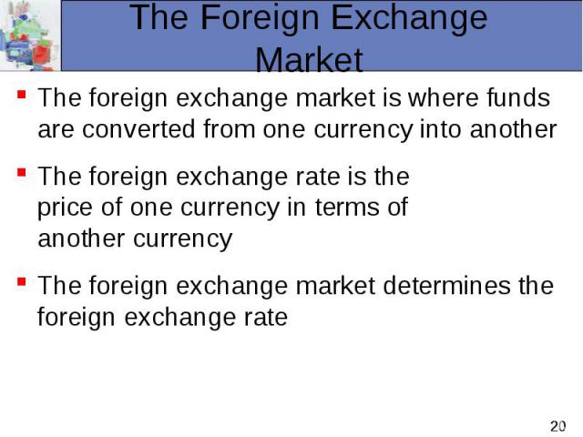 The foreign exchange market is where funds are converted from one currency into another The foreign exchange market is where funds are converted from one currency into another The foreign exchange rate is the price of one currency in terms of anothe…