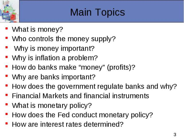 "What is money? What is money? Who controls the money supply? Why is money important? Why is inflation a problem? How do banks make ""money"" (profits)? Why are banks important? How does the government regulate banks and why? Financial Markets and fina…"