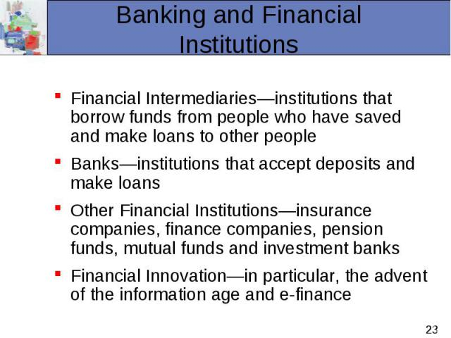 Financial Intermediaries—institutions that borrow funds from people who have saved and make loans to other people Financial Intermediaries—institutions that borrow funds from people who have saved and make loans to other people Banks—institutions th…