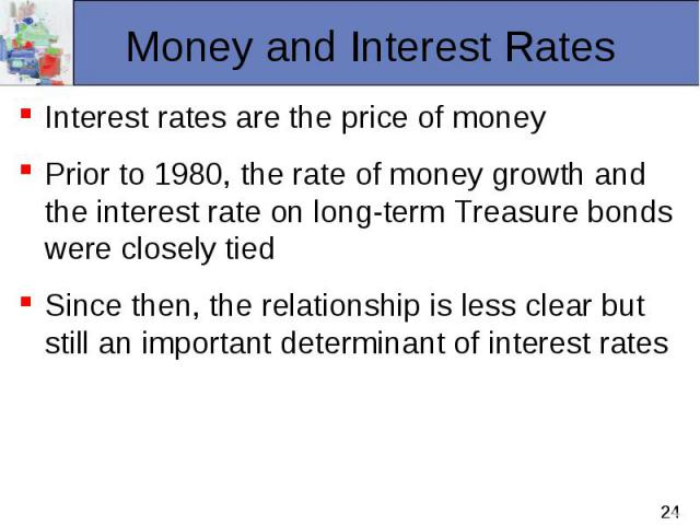 Interest rates are the price of money Interest rates are the price of money Prior to 1980, the rate of money growth and the interest rate on long-term Treasure bonds were closely tied Since then, the relationship is less clear but still an important…