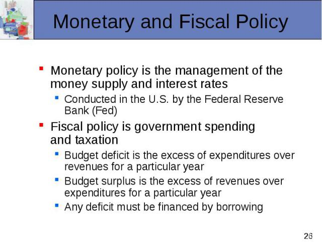 Monetary policy is the management of the money supply and interest rates Monetary policy is the management of the money supply and interest rates Conducted in the U.S. by the Federal Reserve Bank (Fed) Fiscal policy is government spending and taxati…