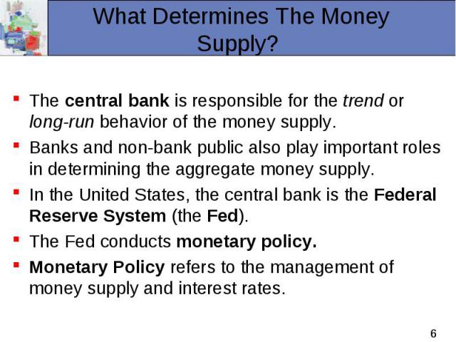 The central bank is responsible for the trend or long-run behavior of the money supply. Banks and non-bank public also play important roles in determining the aggregate money supply. In the United States, the central bank is the Federal Reserve Syst…