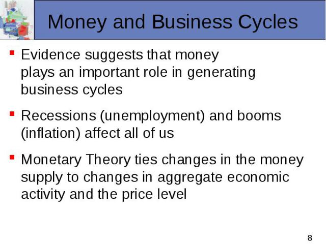 Evidence suggests that money plays an important role in generating business cycles Evidence suggests that money plays an important role in generating business cycles Recessions (unemployment) and booms (inflation) affect all of us Monetary Theory ti…