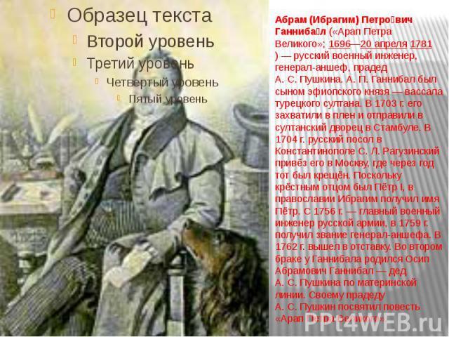 Абрам (Ибрагим) Петрович Ганнибал(«Арап Петра Великого»;1696—20 апреля1781)— русский военный инженер, генерал-аншеф, прадед А.С.Пушкина. А.П.Ганнибал был сыном эфиопского князя— вассала турецкого…