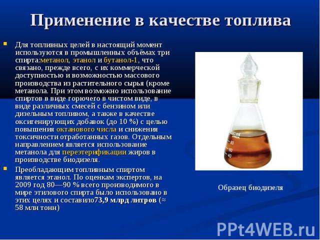 Применение в качестве топлива Для топливных целей в настоящий момент используются в промышленных объёмах три спирта:метанол,этанолибутанол-1, что связано, прежде всего, с их коммерческой доступностью и возможностью массового произв…