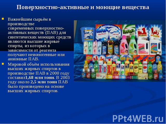 Поверхностно-активные и моющие вещества Важнейшим сырьём в производстве современныхповерхностно-активных веществ(ПАВ) для синтетических моющих средств являютсявысшие жирные спирты, из которых в зависимости от реагента получают неио…