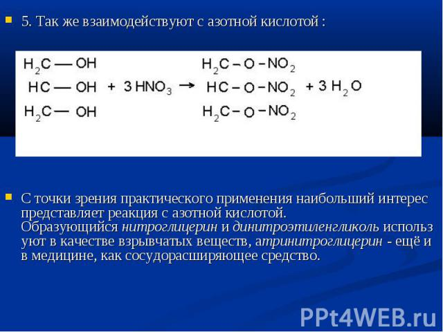5. Так же взаимодействуют с азотной кислотой : 5. Так же взаимодействуют с азотной кислотой : С точки зрения практического применения наибольший интерес представляет реакция с азотной кислотой. Образующийсянитроглицеринидинитроэтил…