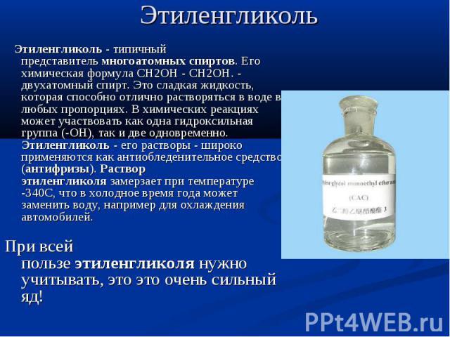 Этиленгликоль Этиленгликоль- типичный представительмногоатомных спиртов. Его химическая формула CH2OH - CH2OH. - двухатомный спирт. Это сладкая жидкость, которая способно отлично растворяться в воде в любых пропорциях. В химических реакц…