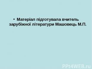 Матеріал підготувала вчитель зарубіжної літератури Машовець М.П.Матеріал підготу