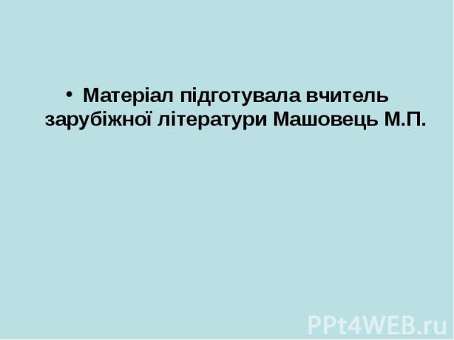 Матеріал підготувала вчитель зарубіжної літератури Машовець М.П.Матеріал підготувала вчитель зарубіжної літератури Машовець М.П.