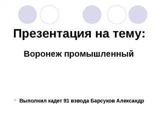 Презентация на тему:Воронеж промышленныйВыполнил кадет 91 взвода Барсуков Алекса