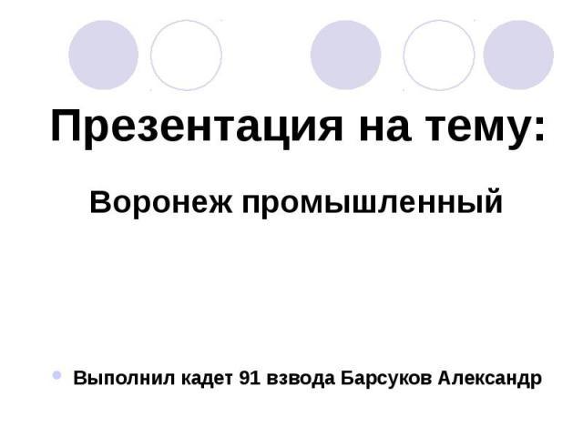 Презентация на тему:Воронеж промышленныйВыполнил кадет 91 взвода Барсуков Александр