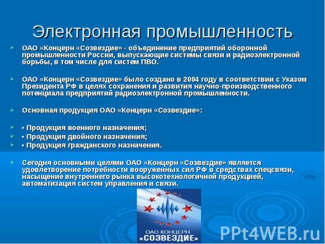 Электронная промышленностьОАО «Концерн «Созвездие» - объединение предприятий оборонной промышленности России, выпускающие системы связи и радиоэлектронной борьбы, в том числе для систем ПВО. ОАО «Концерн «Созвездие» было создано в 2004 году в соотве…