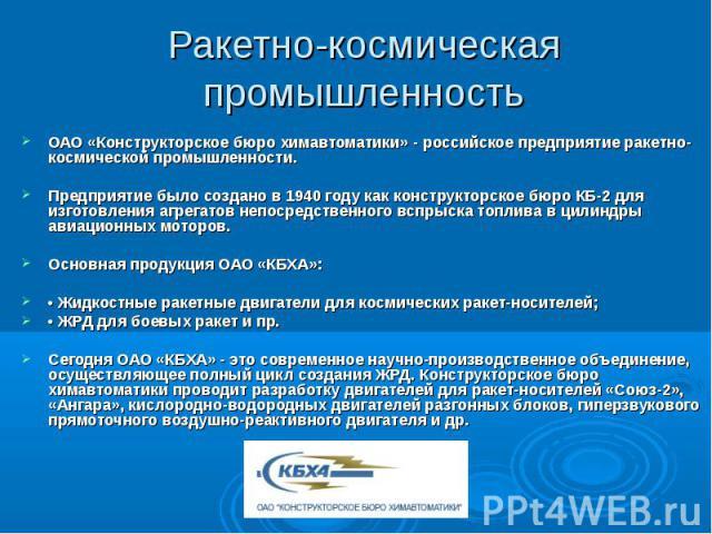 Ракетно-космическая промышленностьОАО «Конструкторское бюро химавтоматики» - российское предприятие ракетно-космической промышленности.Предприятие было создано в 1940 году как конструкторское бюро КБ-2 для изготовления агрегатов непосредственного вс…