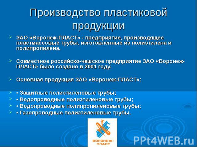 Производство пластиковой продукцииЗАО «Воронеж-ПЛАСТ» - предприятие, производящее пластмассовые трубы, изготовленные из полиэтилена и полипропилена.Совместное российско-чешское предприятие ЗАО «Воронеж-ПЛАСТ» было создано в 2001 году.Основная продук…