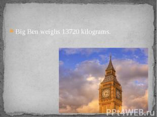 Big Ben weighs 13720 kilograms. Big Ben weighs 13720 kilograms.