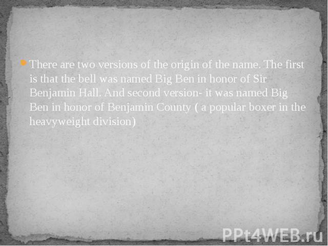 There are two versions of the origin of the name. The first is that the bell was named Big Ben in honor of Sir Benjamin Hall. And second version- it was named Big Ben in honor of Benjamin County ( a popular boxer in the heavyweight division) There a…
