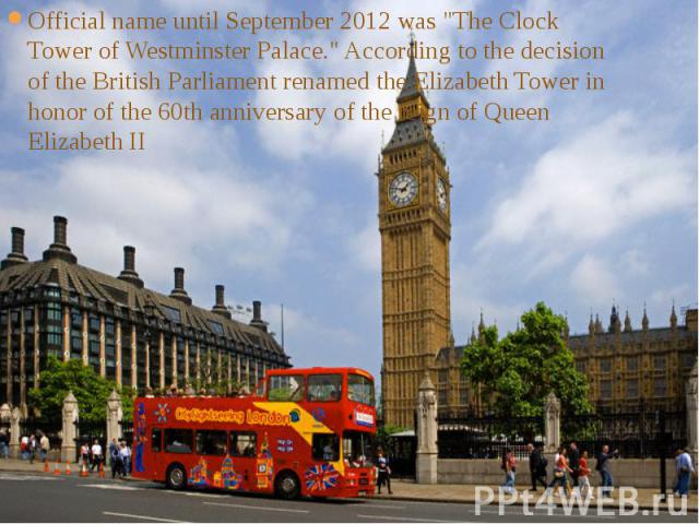 """Official name until September 2012 was """"The Clock Tower of Westminster Palace."""" According to the decision of the British Parliament renamed the Elizabeth Tower in honor of the 60th anniversary of the reign of Queen Elizabeth II Official na…"""