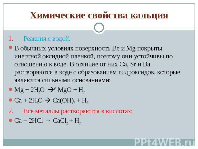 1. Реакция с водой. 1. Реакция с водой. В обычных условиях поверхность Be и Mg покрыты инертной оксидной пленкой, поэтому они устойчивы по отношению к воде. В отличие от них Ca, Sr и Ba рас…