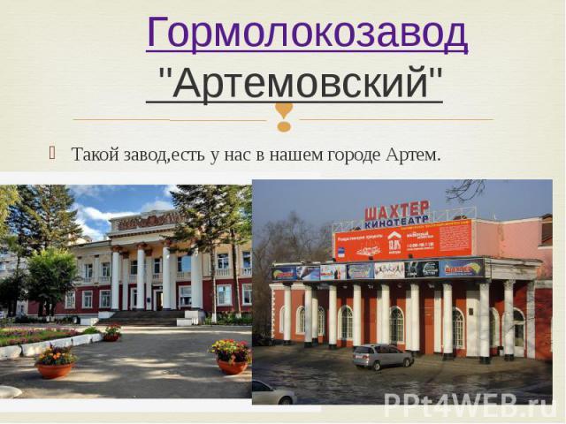 """Гормолокозавод """"Артемовский"""" Такой завод,есть у нас в нашем городе Артем."""