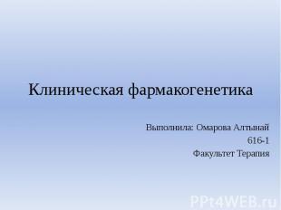 Клиническая фармакогенетика Выполнила: Омарова Алтынай 616-1 Факультет Терапия