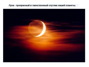 Луна- прекрасный и таинственный спутник нашей планеты.