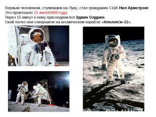 Первым человеком, ступившим на Луну, стал гражданин США Нил Армстронг. Это произ