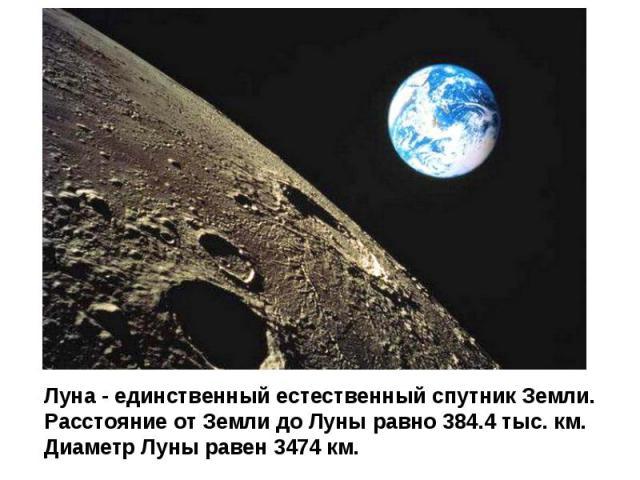 Луна - единственный естественный спутник Земли. Расстояние от Земли до Луны равно 384.4 тыс. км. Диаметр Луны равен 3474 км.