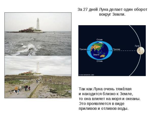 Так как Луна очень тяжёлаяи находится близко к Земле, то она влияет на моря и океаны.Это проявляется в виде приливов и отливов воды.