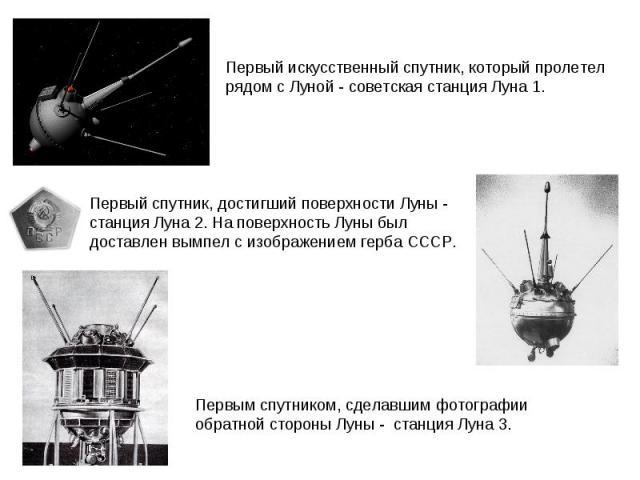 Первый спутник, достигший поверхности Луны - станция Луна 2. На поверхность Луны был доставлен вымпел с изображениемгерба СССР.