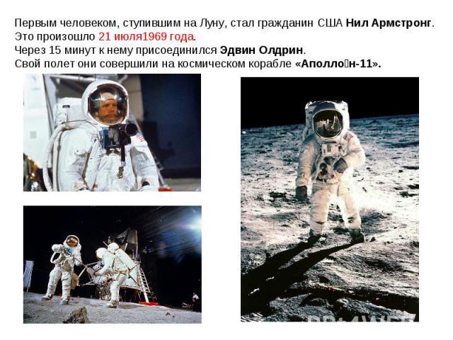 Первым человеком, ступившим на Луну, стал гражданин США Нил Армстронг. Это произошло21 июля1969 года. Через 15 минут к нему присоединился Эдвин Олдрин.Свой полет они совершили на космическом корабле «Аполлон-11».
