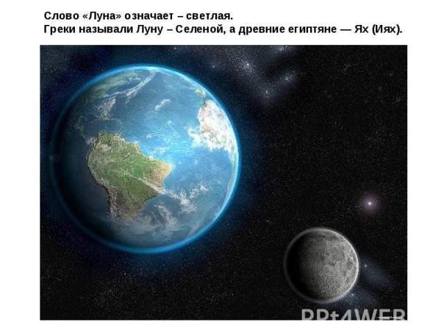 Слово «Луна» означает – светлая.Греки называли Луну – Селеной, а древние египтяне — Ях (Иях).
