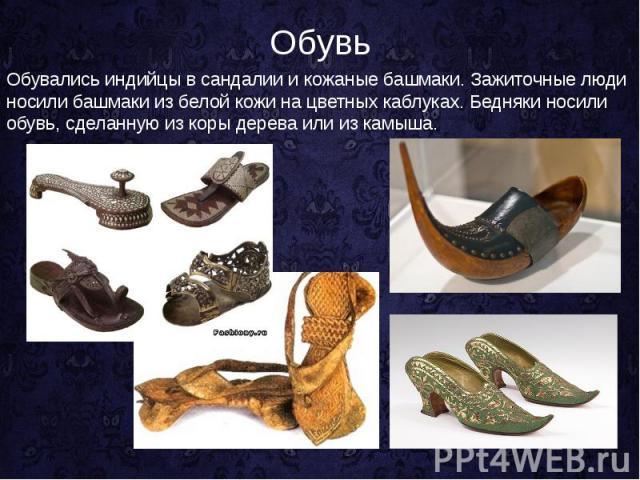 Обувь Обувались индийцы в сандалии и кожаные башмаки. Зажиточные люди носили башмаки из белой кожи на цветных каблуках. Бедняки носили обувь, сделанную из коры дерева или из камыша.