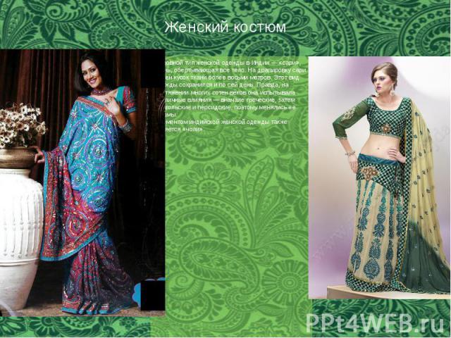 Женский костюм Основной тип женской одежды в Индии — «сари», ткань, обертывающая все тело. На драпировку сари нужен кусок ткани более восьми метров. Этот вид одежды сохранился и по сей день. Правда, на протяжении многих сотен веков она испытывала ра…