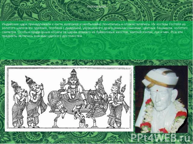 Костюм царя Индийские цари принадлежали к касте кшатриев и необычайно почитались и обожествлялись. Их костюм состоял из золотого шелкового одеяния, тюрбана с диадемой, украшенного драгоценными камнями, цветных башмаков, золотого скипетра. Особые при…