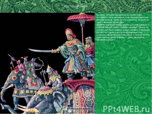 Костюм воинов Кшатрии, которые находились на службе царя, получали от него жалованье, и им принадлежала вся военная добыча, кроме золота и серебра, которые по закону являлись долей царя. Древние индийские воины носили длинные рубашки с красной каймо…