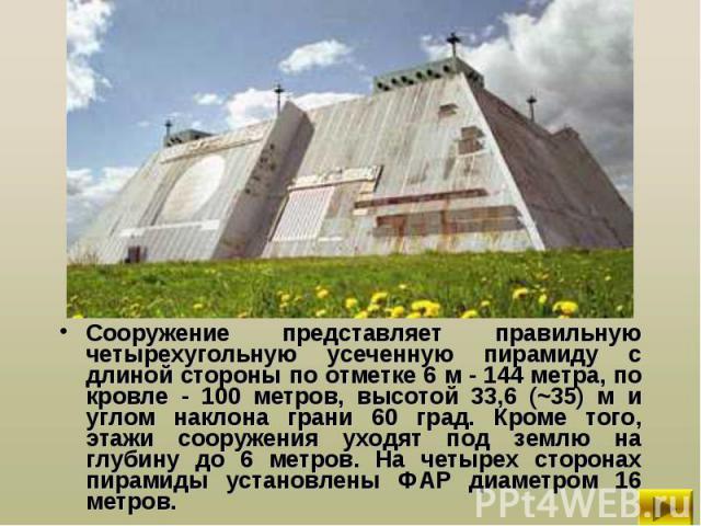 Сооружение представляет правильную четырехугольную усеченную пирамиду с длиной стороны по отметке 6 м - 144 метра, по кровле - 100 метров, высотой 33,6 (~35) м и углом наклона грани 60 град. Кроме того, этажи сооружения уходят под землю на глубину д…