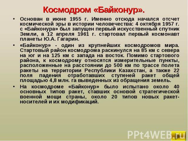 Основан в июне 1955 г. Именно отсюда начался отсчет космической эры в истории человечества: 4 октября 1957 г. с «Байконура» был запущен первый искусственный спутник Земли, а 12 апреля 1961 г. стартовал первый космонавт планеты Ю.А. Гагарин. Основан …