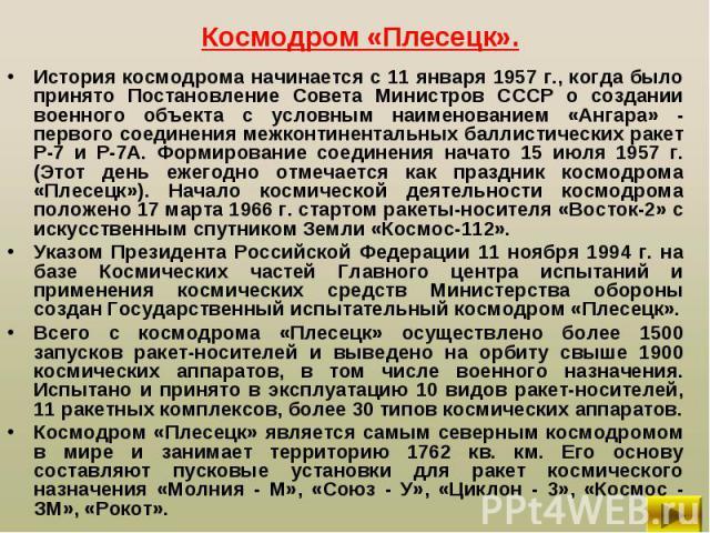 История космодрома начинается с 11 января 1957 г., когда было принято Постановление Совета Министров СССР о создании военного объекта с условным наименованием «Ангара» - первого соединения межконтинентальных баллистических ракет Р-7 и Р-7А. Формиров…