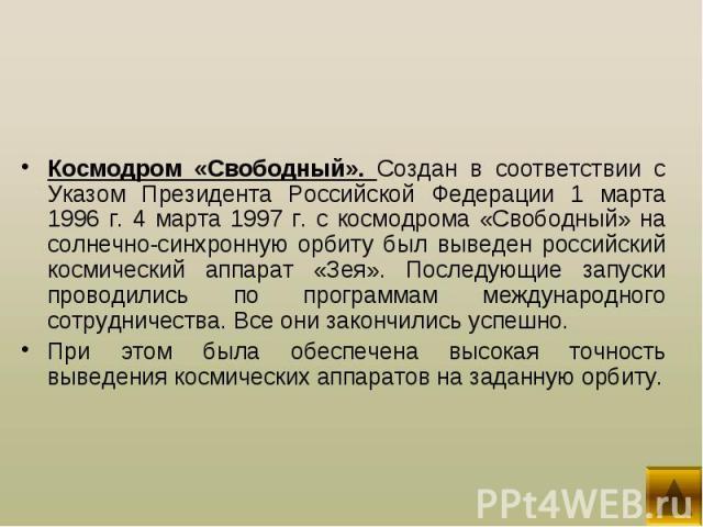 Космодром «Свободный». Создан в соответствии с Указом Президента Российской Федерации 1 марта 1996 г. 4 марта 1997 г. с космодрома «Свободный» на солнечно-синхронную орбиту был выведен российский космический аппарат «Зея». Последующие запуски провод…